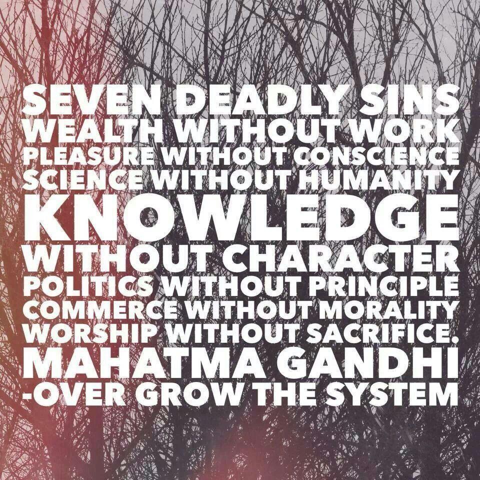the seven deadly sins of mahatma gandhi Ghandi on the seven deadly sins mohandas karamachand gandhi, one of the most influential figures in modern social and political activism, considered these traits to be the most spiritually perilous to humanity wealth without work pleasure without conscience science without humanity knowledge without character.