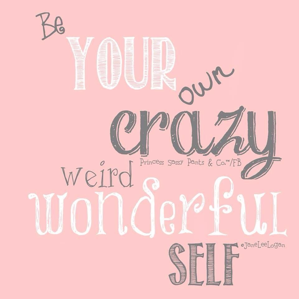 Be your crazy weird wonderful self Princess Sassy Pants