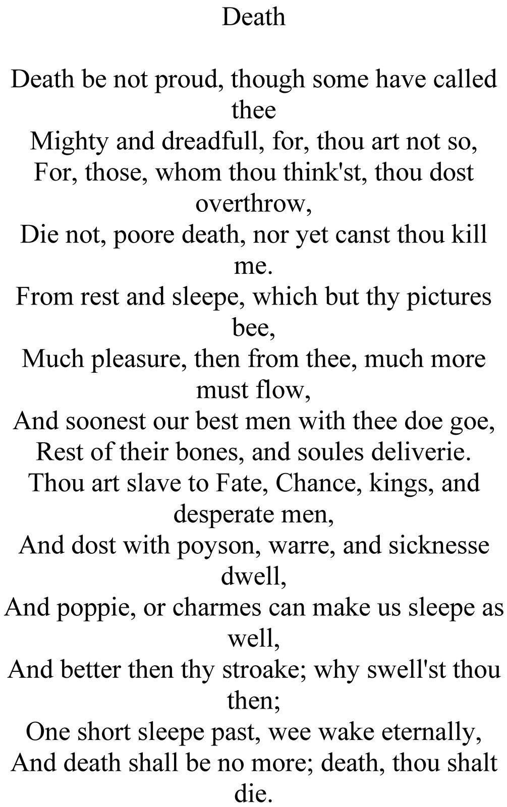 death be not proud by john donne Death be not proud by john donne (1572-1631) death be not proud, though some have called thee mighty and dreadfull, for, thou art not so for, those, whom thou think'st, thou dost overthrow die not, poore death, nor yet canst thou kill me from rest and sleepe, which but thy pictures bee much pleasure, then from.