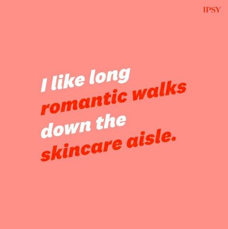 I like long romantic walks down the skincare aisle quote