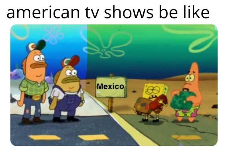 We've never even considered this – this meme is so accurate! #Movie #Memes #Spongebob #MexicoInAmericanMovies #Mexico