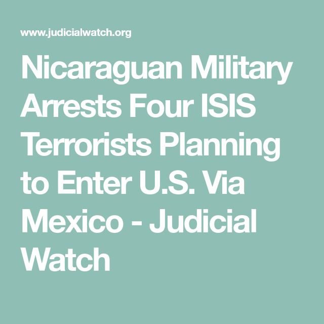 Nicaraguan Military Arrests Four ISIS Terrorists Planning to Enter U.S. Via Mexico – Judicial Watch