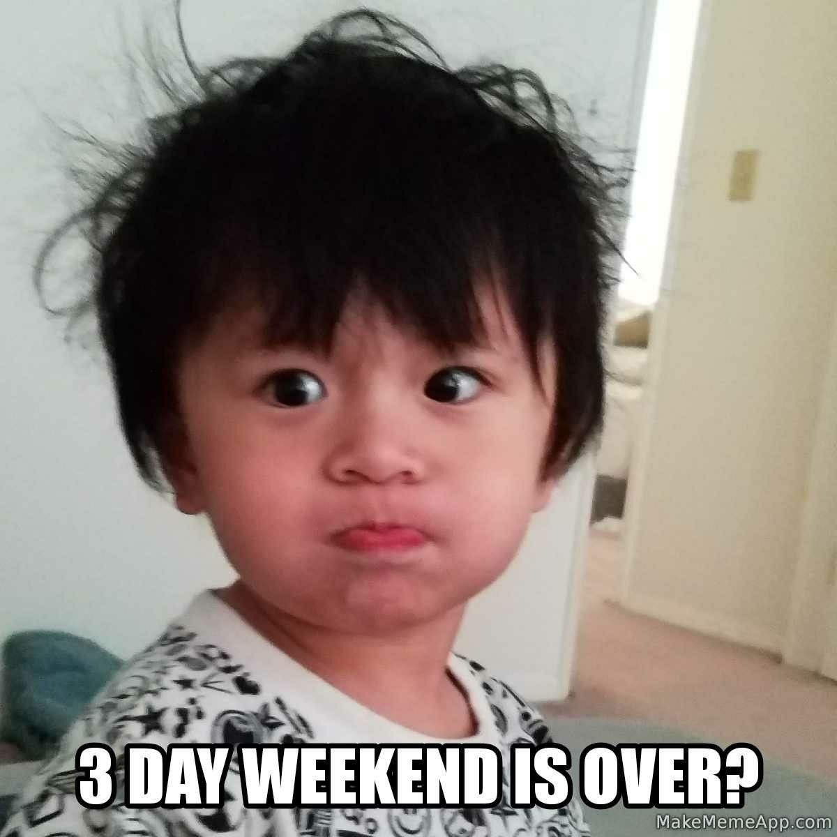 Meme 3 Day Weekend Baby Cute Toddler Weekend Is Over Baby Face Memes