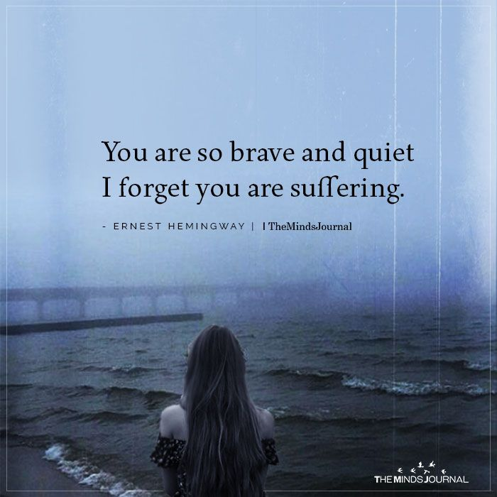 You are so brave and quiet I forget you are suffering.- Ernest Hemingway