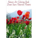 Nature Art Coloring Book - Draw Yours Favorites Flowers (Paperback)