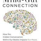The Mind Gut Connection How the Hidden Conversation Within Our Bodies Impacts Our Mood, Our Choices, and Our Overall Health