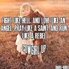 Fight like hell, and love like an angel, pray like a saint, and run like a rebel. Cowgirl up