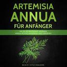 Artemisia annua für Anfänger Wie Sie die Heilpflanze Artemisia annua richtig anwenden und verstehen