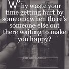 Why waste your time getting hurt by someone, when there's someone else out there waiting to make you