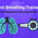9 Best Breathing Exerciser Trainers for the Lungs and Respiratory System