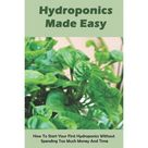 Hydroponics Made Easy: How To Start Your First Hydroponics Without Spending Too Much Money And Time: Home Grower Books (Paperback)