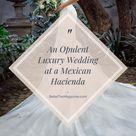 An Opulent Luxury Wedding at a Mexican Hacienda