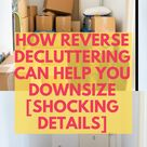 How reverse decluttering can help you downsize [Shocking Details]