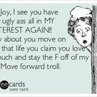 OH Joy, I see you have your ugly ass all in MY PINTEREST AGAIN!! How about you move on with that life you claim you love so much and stay the F off of my shit! Move forward troll.