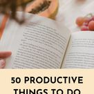 50 Productive Things To Do When You Are Bored At Home