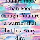 You are more than good enough. You are a warrior that battles every day.