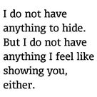 I do not have anything to hide.