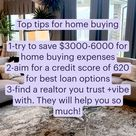 Top tips for home buying   1-try to save $3000-6000 for home buying expenses  2-aim for a credit score of 620 for best loan options  3-find a realtor you trust +vibe with. They will help you so much!