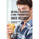 49 Gall Bladder Stone Preventing Juice Recipes : Feed Your Body What It Needs to Get Rid of and Prevent Gall Bladder Stones