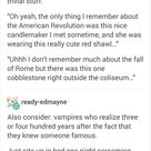 vampires that remember trivial things about history xD (this needs to be a book!)