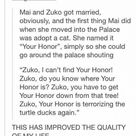 Korraquality Margaretmead Mai and Zuko Got Married Obviously and the First Thing Mai Did When She Moved Into the Palace Was Adopt a Cat She Named It Your Honor Simply So She Could Go Around the Palace Shouting Zuko I Can't Find Your Honor! Zuko Do You Know Where Your Honor Is? Zuko You Have to Get Your Honor Down From That Tree! Zuko Your Honor Is Terrorizing the Turtle Ducks Again THIS HAS IMPROVED THE QUALITY OF MY LIFE ~Narcissa | Life Meme on ME.ME