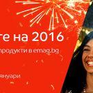 Звездите на 2016 - най-купуваните продукти в emag.bg за годината! 27 декември - 2 януари 2017! - Хубав ден