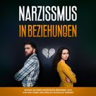 Narzissmus in Beziehungen: Woran Sie einen Narzissten erkennen, sich von ihm lösen und endlich glücklich werden