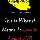 This Is What It Means To Love In August 2021