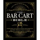 The Bar Cart Bible : Everything You Need to Stock Your Home Bar and Make Delicious Classic Cocktails