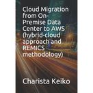 Cloud Migration from On-Premise Data Center to AWS (hybrid-cloud approach and Remics methodology) (Paperback)