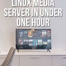 How to Set Up a Linux Media Server in Under One Hour