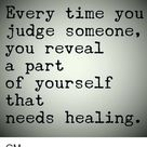 Every time you judge someone, you reveal a part of yourself that needs healing.