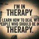 In therapy, to deal with all the people who should be in therapy.
