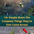 13+ People Share The Creepiest Things They've Ever Come Across