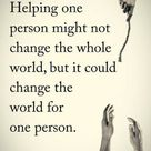 Helping one person might not change the whole world, but it could change the world for one person.