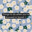 Things to do when you're stressed or bored :)