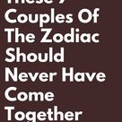 These 7 Couples Of The Zodiac Should Never Have Come Together