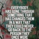 Everybody has gone through something that has changed in a way that they could never go back to the