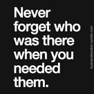 Never forget who was there when you need them.