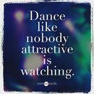 Dance like nobody attractive is watching.