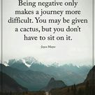 Being negative only makes a journey more difficult. You may be given a cactus, but you don't have to