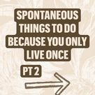 Spontaneous things to do because you only live once