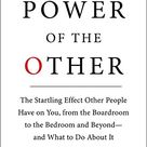 The Power Of The Other The Startling Effect Other People Have On You, From The Boardroom To The Bedroom And Beyond And What To Do About It