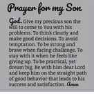 Prayer Fore My Son God Give My Precious Son the Will to Come to You With His Problems to Think Clearly and Make Good Decisions to Avoid Temptation to Be Strong and Brave When Facing Challenge to Stay With It When He Feels Like Giving Up to Be Practical Yet Dream Big Be With Him Dear Lord and Keep Him on the Straight Path of Good Behavior That Leads to His Success and Satisfaction Amen | God Meme on ME.ME