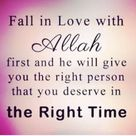 Fall in love with Allah first, and he will give you the person you deserve at the right time..