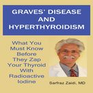 Graves' Disease and Hyperthyroidism What You Must Know Before They Zap Your Thyroid with Radioactive Iodine