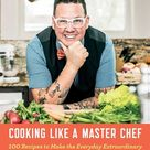 Cooking Like a Master Chef 100 Recipes to Make the Everyday Extraordinary