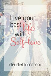Why self-love is the important thing to your greatest life ~ Claudia Bleser