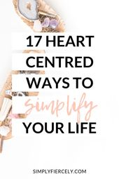 17 Heart-Centred Ways to Simplify Your Life – Self Care & Mental Health