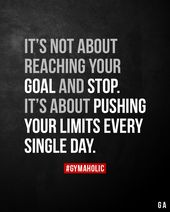It's not about reaching your aim and cease. It's about pushing your limits each single day.